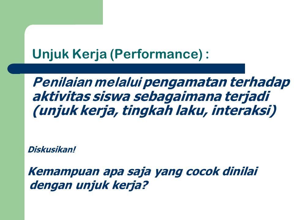 Unjuk Kerja (Performance) : Penilaian melalui pengamatan terhadap aktivitas siswa sebagaimana terjadi (unjuk kerja, tingkah laku, interaksi) Diskusika
