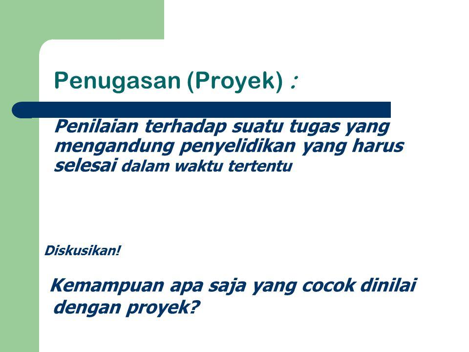 Penugasan (Proyek) : Penilaian terhadap suatu tugas yang mengandung penyelidikan yang harus selesai dalam waktu tertentu Diskusikan! Kemampuan apa saj