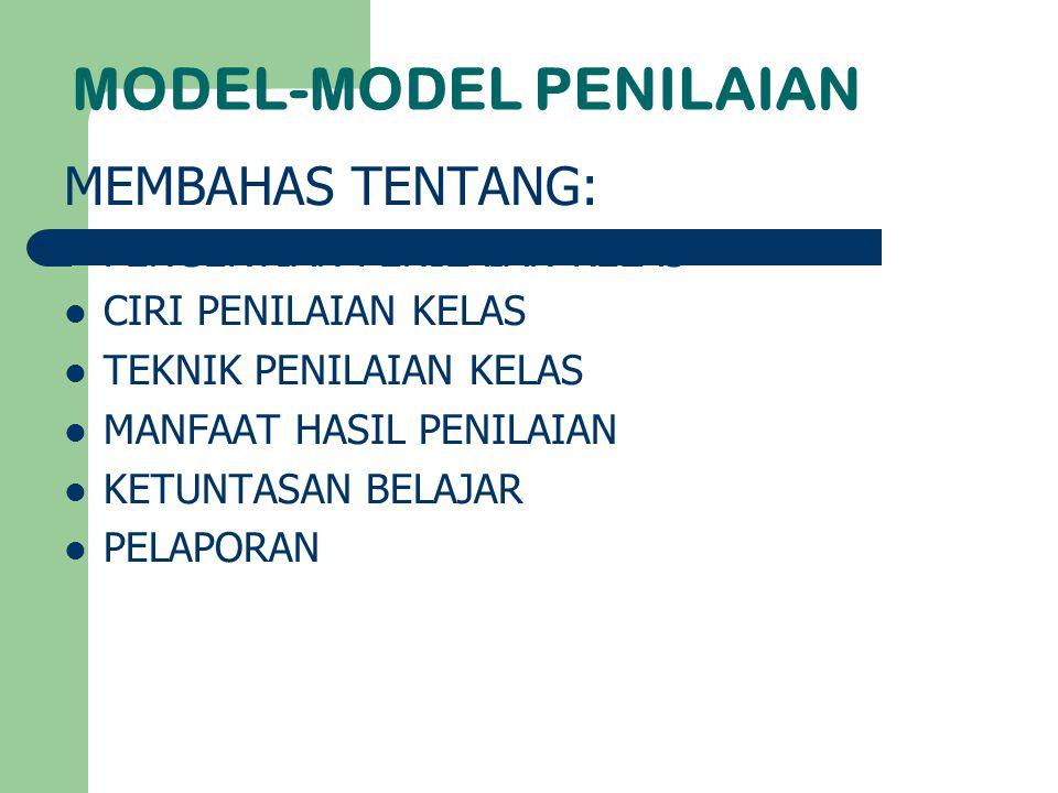 MODEL-MODEL PENILAIAN MEMBAHAS TENTANG: PENGERTIAN PENILAIAN KELAS CIRI PENILAIAN KELAS TEKNIK PENILAIAN KELAS MANFAAT HASIL PENILAIAN KETUNTASAN BELA
