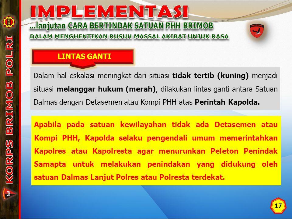 17 Dalam hal eskalasi meningkat dari situasi tidak tertib (kuning) menjadi situasi melanggar hukum (merah), dilakukan lintas ganti antara Satuan Dalmas dengan Detasemen atau Kompi PHH atas Perintah Kapolda.