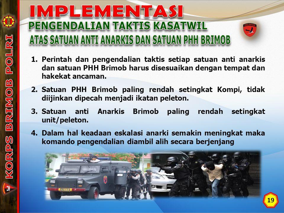 19 1.Perintah dan pengendalian taktis setiap satuan anti anarkis dan satuan PHH Brimob harus disesuaikan dengan tempat dan hakekat ancaman.