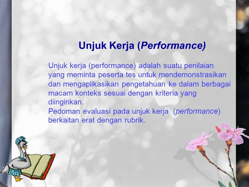 10 Unjuk Kerja (Performance) Unjuk kerja (performance) adalah suatu penilaian yang meminta peserta tes untuk mendemonstrasikan dan mengaplikasikan pen