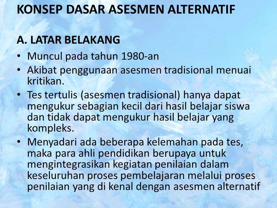 KONSEP DASAR ASESMEN ALTERNATIF A. LATAR BELAKANG Muncul pada tahun 1980-an Akibat penggunaan asesmen tradisional menuai kritikan. Tes tertulis (asesm