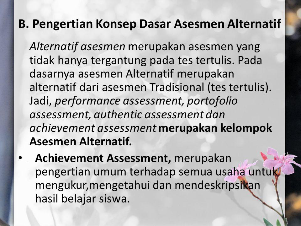 B. Pengertian Konsep Dasar Asesmen Alternatif Alternatif asesmen merupakan asesmen yang tidak hanya tergantung pada tes tertulis. Pada dasarnya asesme