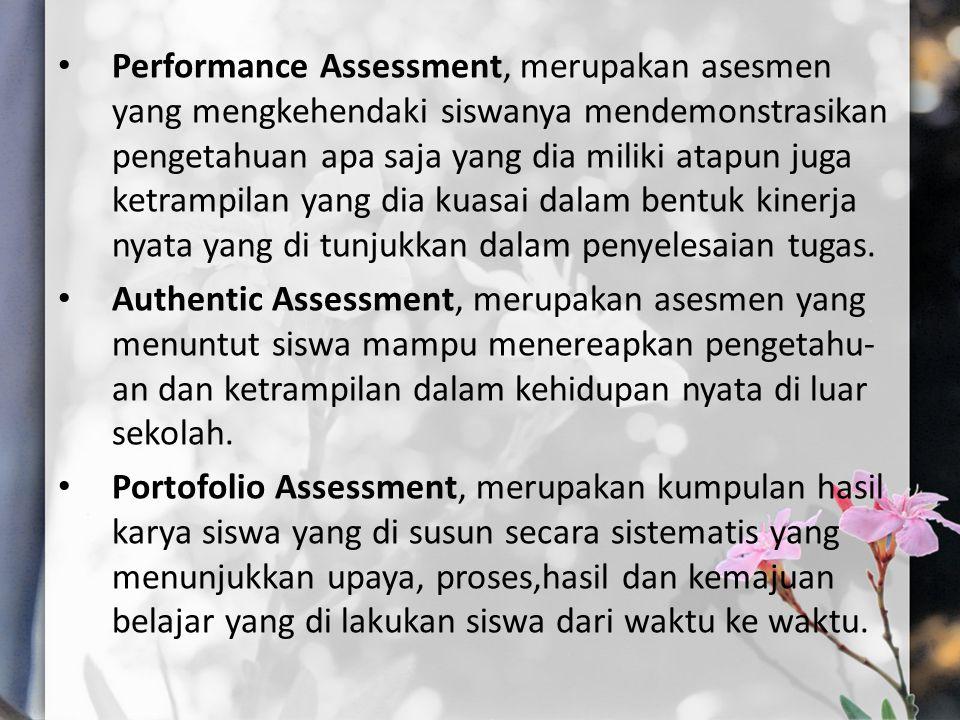 Performance Assessment, merupakan asesmen yang mengkehendaki siswanya mendemonstrasikan pengetahuan apa saja yang dia miliki atapun juga ketrampilan y