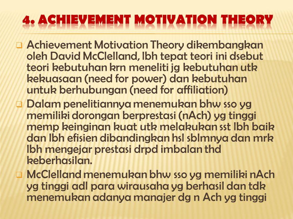  Achievement Motivation Theory dikembangkan oleh David McClelland, lbh tepat teori ini dsebut teori kebutuhan krn meneliti jg kebutuhan utk kekuasaan (need for power) dan kebutuhan untuk berhubungan (need for affiliation)  Dalam penelitiannya menemukan bhw sso yg memiliki dorongan berprestasi (nAch) yg tinggi memp keinginan kuat utk melakukan sst lbh baik dan lbh efisien dibandingkan hsl sblmnya dan mrk lbh mengejar prestasi drpd imbalan thd keberhasilan.