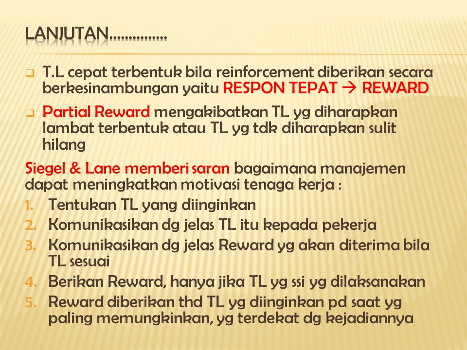  T.L cepat terbentuk bila reinforcement diberikan secara berkesinambungan yaitu RESPON TEPAT  REWARD  Partial Reward mengakibatkan TL yg diharapkan lambat terbentuk atau TL yg tdk diharapkan sulit hilang Siegel & Lane memberi saran bagaimana manajemen dapat meningkatkan motivasi tenaga kerja : 1.Tentukan TL yang diinginkan 2.Komunikasikan dg jelas TL itu kepada pekerja 3.Komunikasikan dg jelas Reward yg akan diterima bila TL sesuai 4.Berikan Reward, hanya jika TL yg ssi yg dilaksanakan 5.Reward diberikan thd TL yg diinginkan pd saat yg paling memungkinkan, yg terdekat dg kejadiannya