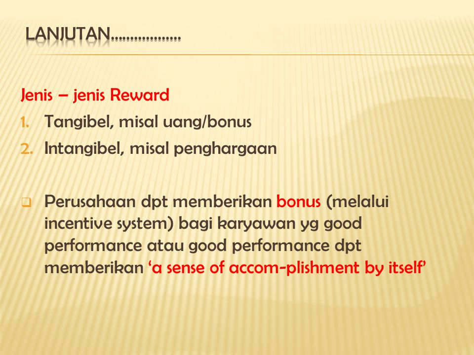 Jenis – jenis Reward 1.Tangibel, misal uang/bonus 2.Intangibel, misal penghargaan  Perusahaan dpt memberikan bonus (melalui incentive system) bagi karyawan yg good performance atau good performance dpt memberikan 'a sense of accom-plishment by itself'