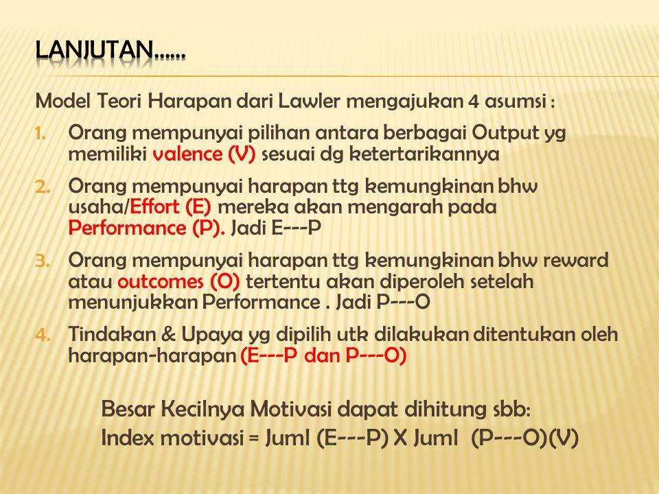 Model Teori Harapan dari Lawler mengajukan 4 asumsi : 1.Orang mempunyai pilihan antara berbagai Output yg memiliki valence (V) sesuai dg ketertarikannya 2.Orang mempunyai harapan ttg kemungkinan bhw usaha/Effort (E) mereka akan mengarah pada Performance (P).