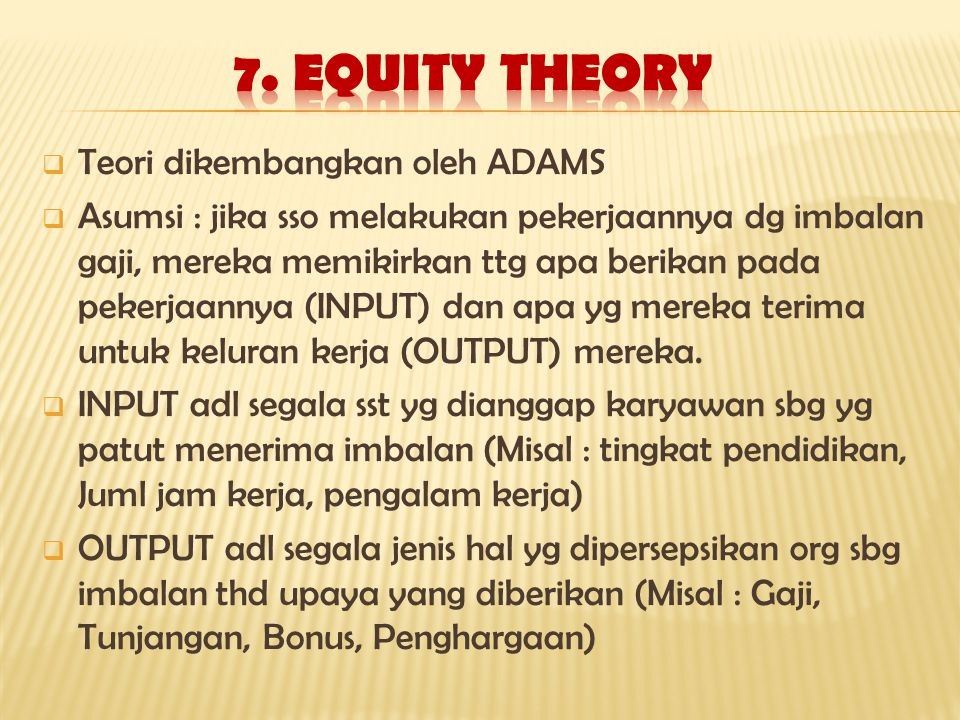  Teori dikembangkan oleh ADAMS  Asumsi : jika sso melakukan pekerjaannya dg imbalan gaji, mereka memikirkan ttg apa berikan pada pekerjaannya (INPUT) dan apa yg mereka terima untuk keluran kerja (OUTPUT) mereka.