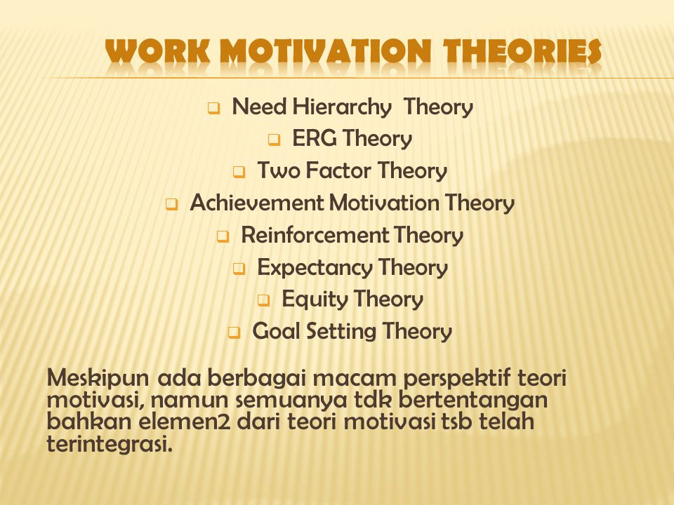  Need Hierarchy Theory  ERG Theory  Two Factor Theory  Achievement Motivation Theory  Reinforcement Theory  Expectancy Theory  Equity Theory 