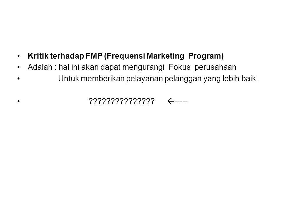 Kritik terhadap FMP (Frequensi Marketing Program) Adalah : hal ini akan dapat mengurangi Fokus perusahaan Untuk memberikan pelayanan pelanggan yang le