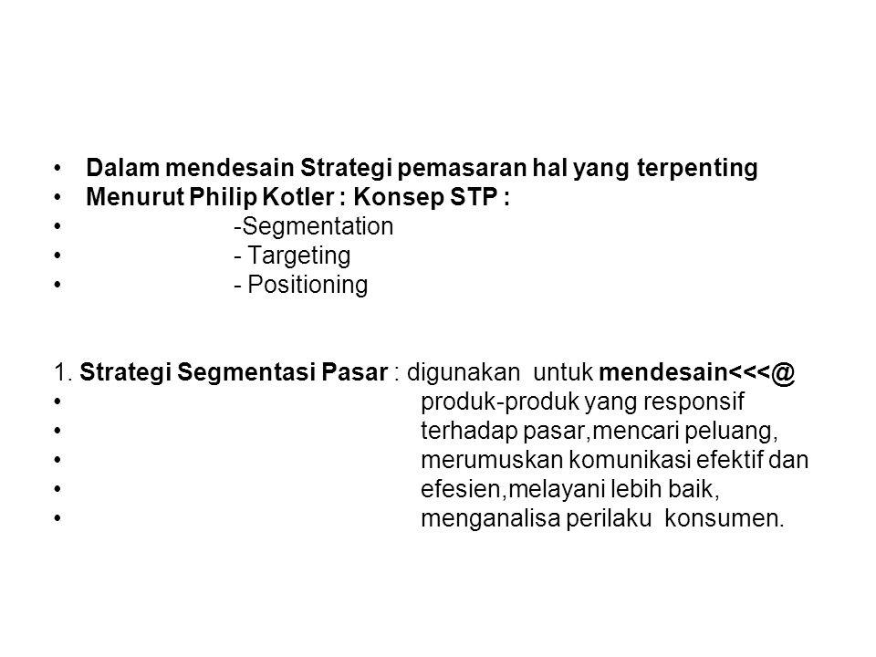 Dalam mendesain Strategi pemasaran hal yang terpenting Menurut Philip Kotler : Konsep STP : -Segmentation - Targeting - Positioning 1. Strategi Segmen