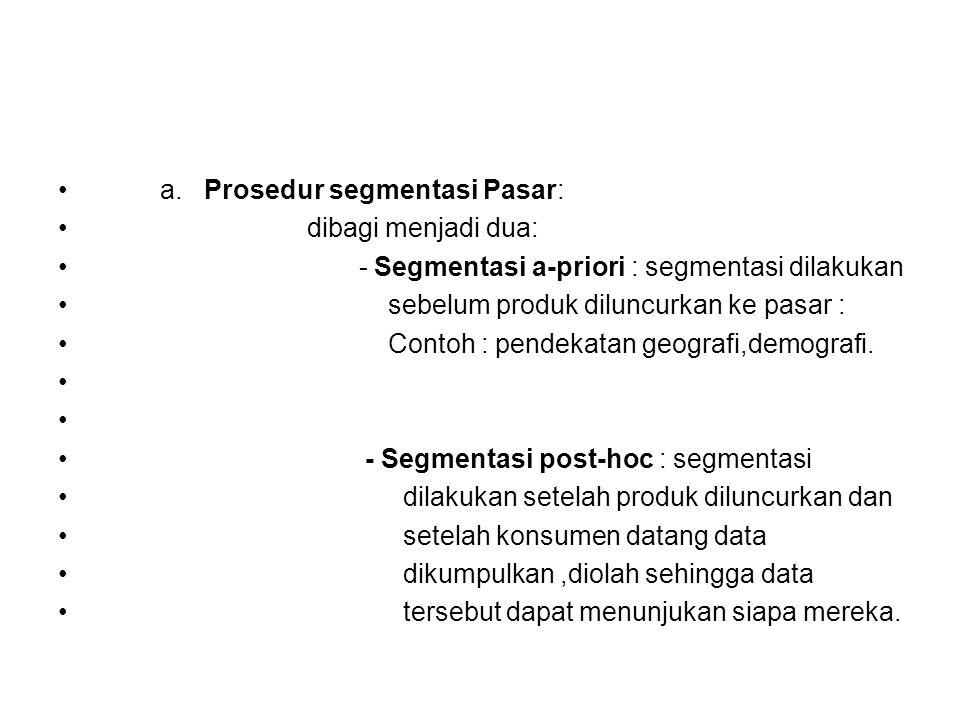 a. Prosedur segmentasi Pasar: dibagi menjadi dua: - Segmentasi a-priori : segmentasi dilakukan sebelum produk diluncurkan ke pasar : Contoh : pendekat