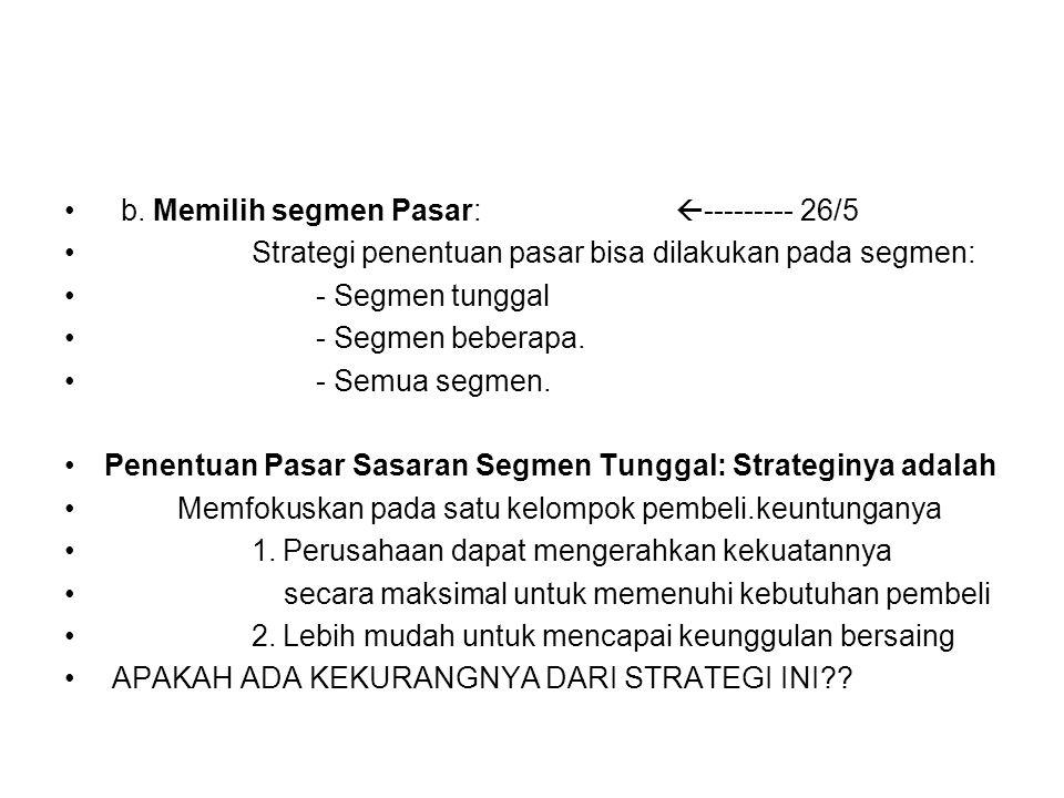 b. Memilih segmen Pasar:  --------- 26/5 Strategi penentuan pasar bisa dilakukan pada segmen: - Segmen tunggal - Segmen beberapa. - Semua segmen. Pen