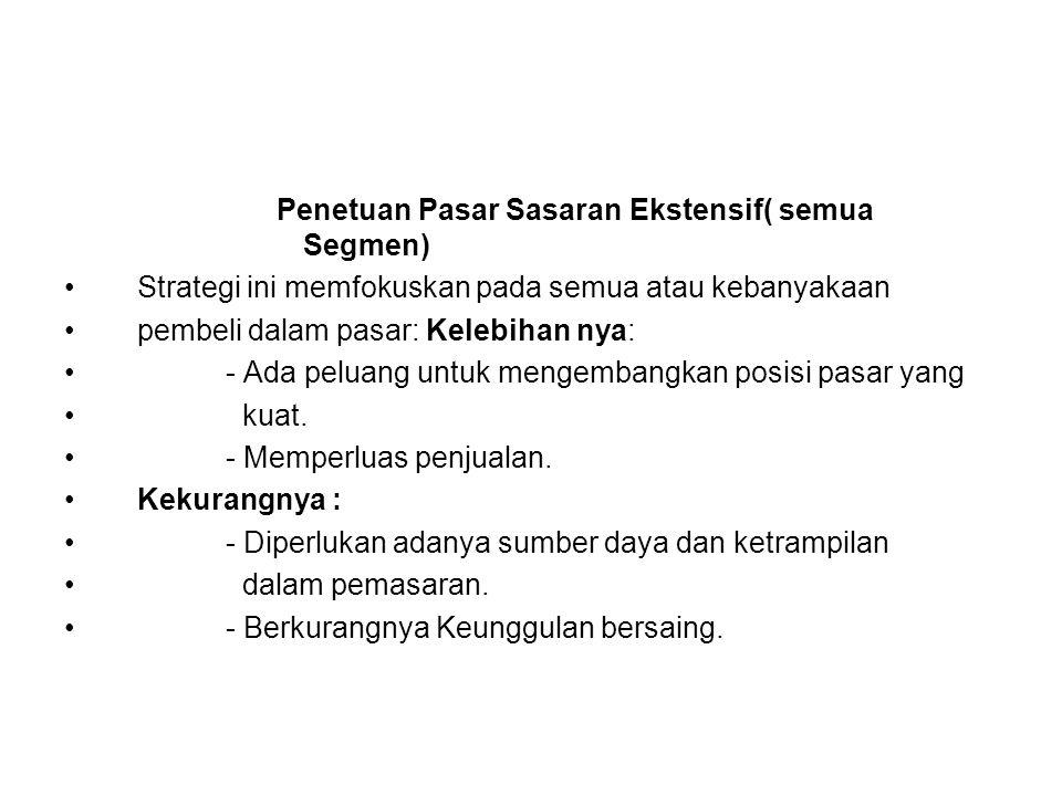 Penetuan Pasar Sasaran Ekstensif( semua Segmen) Strategi ini memfokuskan pada semua atau kebanyakaan pembeli dalam pasar: Kelebihan nya: - Ada peluang