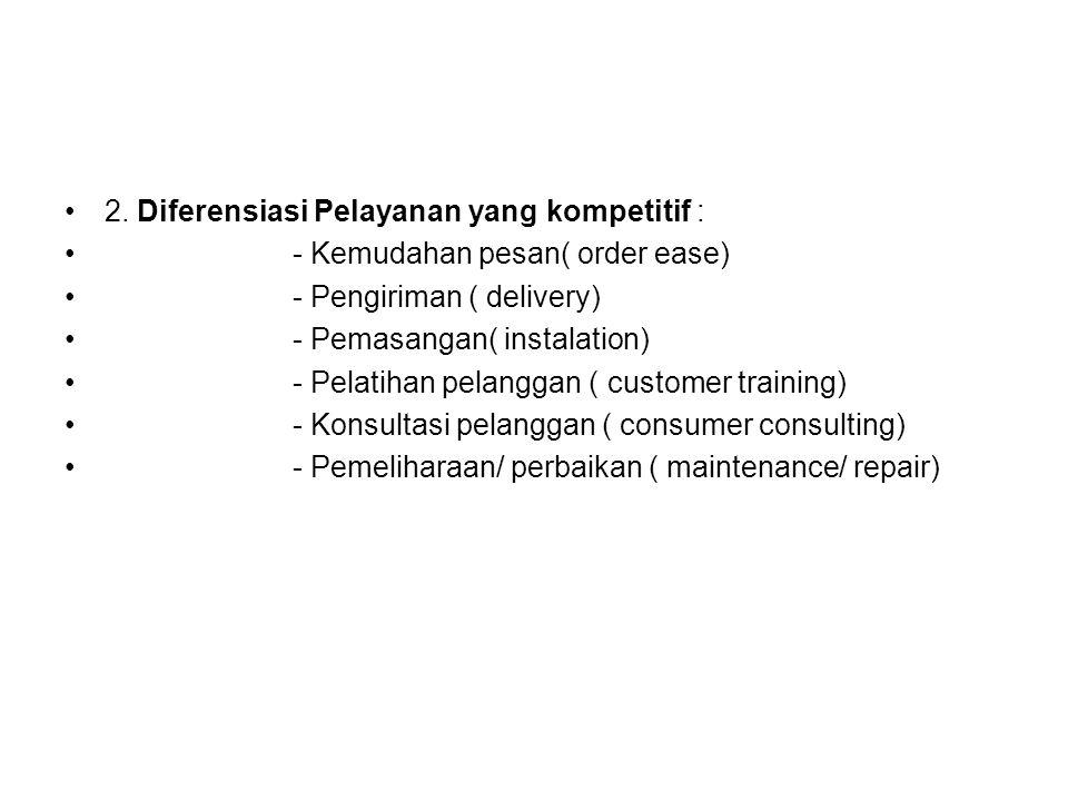 2. Diferensiasi Pelayanan yang kompetitif : - Kemudahan pesan( order ease) - Pengiriman ( delivery) - Pemasangan( instalation) - Pelatihan pelanggan (