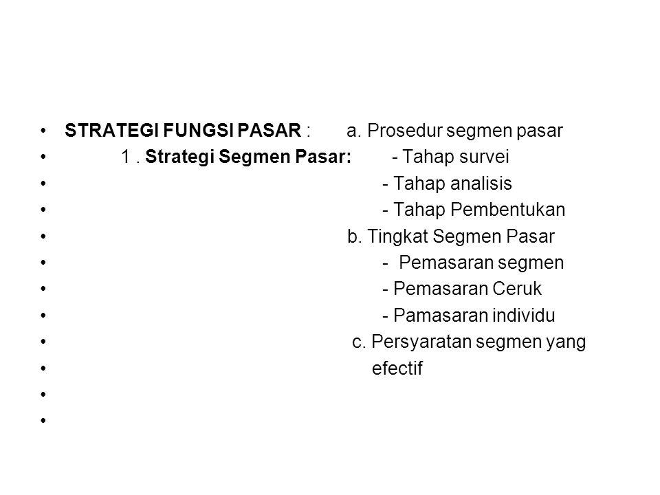 STRATEGI FUNGSI PASAR : a. Prosedur segmen pasar 1. Strategi Segmen Pasar: - Tahap survei - Tahap analisis - Tahap Pembentukan b. Tingkat Segmen Pasar