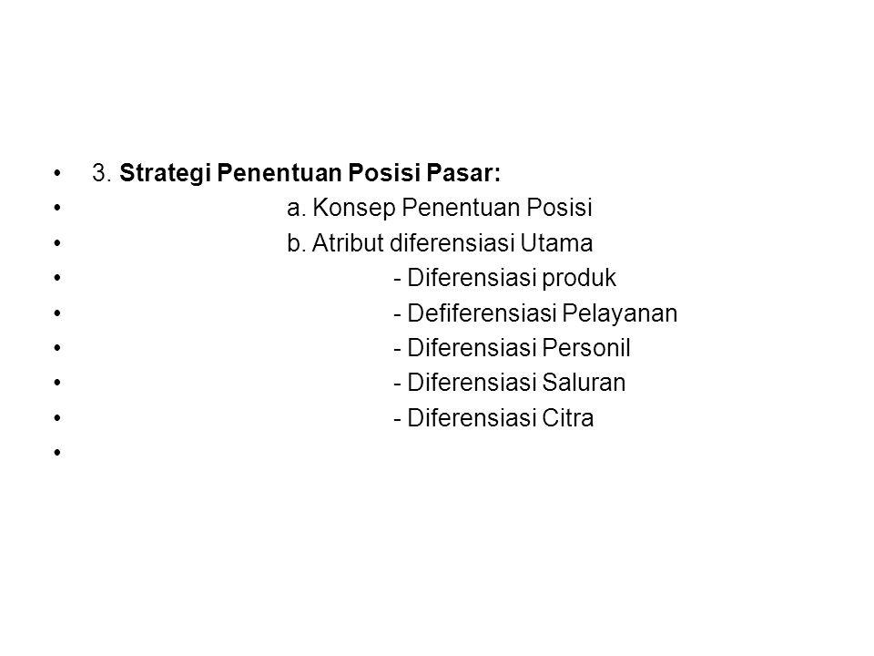 3. Strategi Penentuan Posisi Pasar: a. Konsep Penentuan Posisi b. Atribut diferensiasi Utama - Diferensiasi produk - Defiferensiasi Pelayanan - Difere