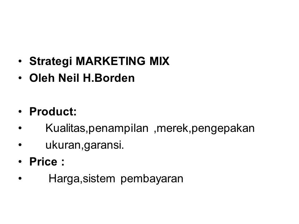 Strategi MARKETING MIX Oleh Neil H.Borden Product: Kualitas,penampilan,merek,pengepakan ukuran,garansi. Price : Harga,sistem pembayaran