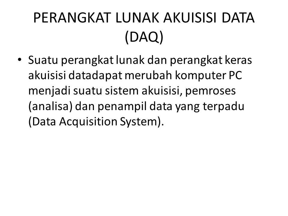 PERANGKAT LUNAK AKUISISI DATA (DAQ) Suatu perangkat lunak dan perangkat keras akuisisi datadapat merubah komputer PC menjadi suatu sistem akuisisi, pe