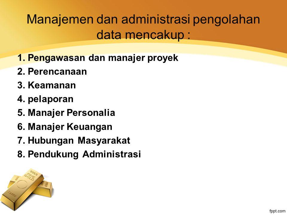 Manajemen dan administrasi pengolahan data mencakup : 1. Pengawasan dan manajer proyek 2. Perencanaan 3. Keamanan 4. pelaporan 5. Manajer Personalia 6