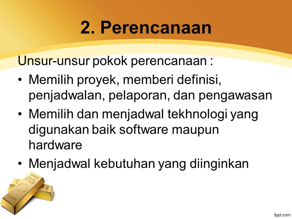 2. Perencanaan Unsur-unsur pokok perencanaan : Memilih proyek, memberi definisi, penjadwalan, pelaporan, dan pengawasan Memilih dan menjadwal tekhnolo