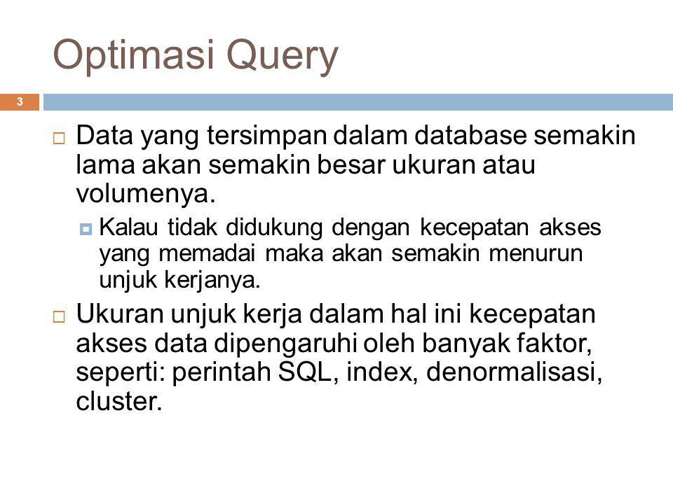 Optimasi Query 3  Data yang tersimpan dalam database semakin lama akan semakin besar ukuran atau volumenya.  Kalau tidak didukung dengan kecepatan a