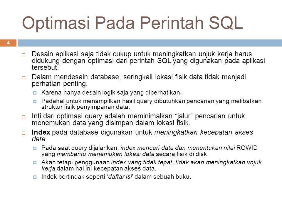 Optimasi Pada Perintah SQL 4  Desain aplikasi saja tidak cukup untuk meningkatkan unjuk kerja harus didukung dengan optimasi dari perintah SQL yang d