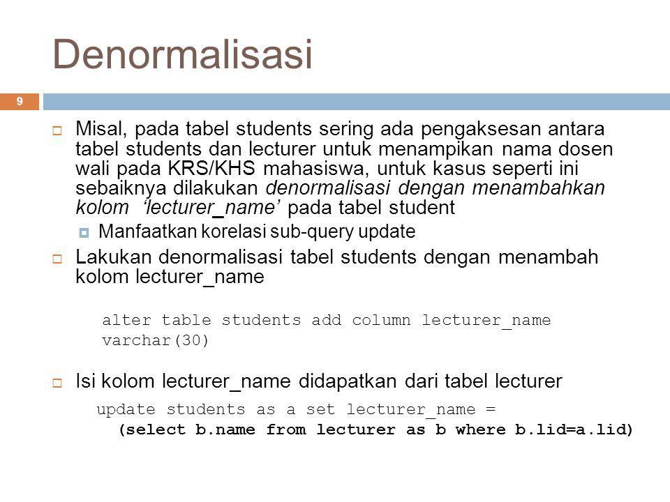 Denormalisasi 9  Misal, pada tabel students sering ada pengaksesan antara tabel students dan lecturer untuk menampikan nama dosen wali pada KRS/KHS m