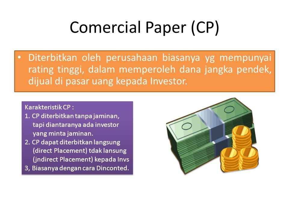 Comercial Paper (CP) Diterbitkan oleh perusahaan biasanya yg mempunyai rating tinggi, dalam memperoleh dana jangka pendek, dijual di pasar uang kepada