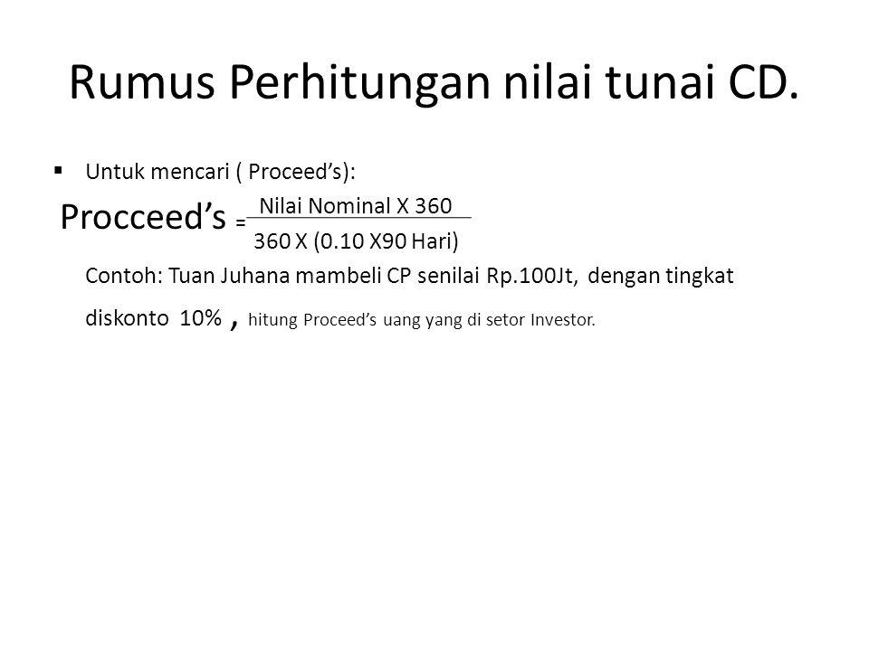 Rumus Perhitungan nilai tunai CD.  Untuk mencari ( Proceed's): Nilai Nominal X 360 360 X (0.10 X90 Hari) Contoh: Tuan Juhana mambeli CP senilai Rp.10