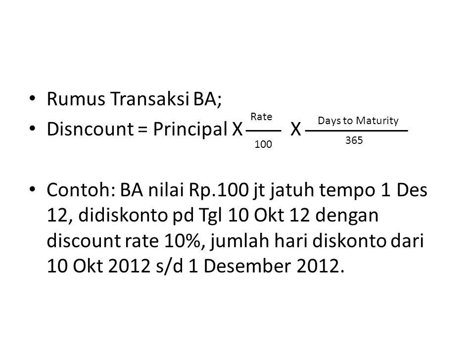 Rumus Transaksi BA; Disncount = Principal X X Contoh: BA nilai Rp.100 jt jatuh tempo 1 Des 12, didiskonto pd Tgl 10 Okt 12 dengan discount rate 10%, j