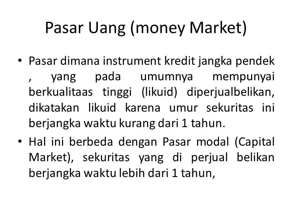Pasar Uang (money Market) Pasar dimana instrument kredit jangka pendek, yang pada umumnya mempunyai berkualitaas tinggi (likuid) diperjualbelikan, dik