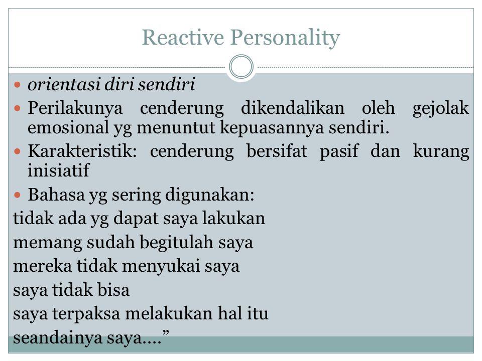 Reactive Personality orientasi diri sendiri Perilakunya cenderung dikendalikan oleh gejolak emosional yg menuntut kepuasannya sendiri. Karakteristik: