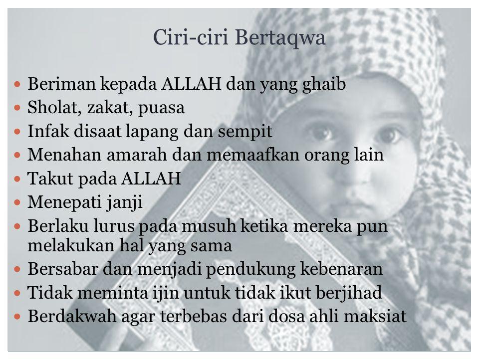 Ciri-ciri Bertaqwa Beriman kepada ALLAH dan yang ghaib Sholat, zakat, puasa Infak disaat lapang dan sempit Menahan amarah dan memaafkan orang lain Tak