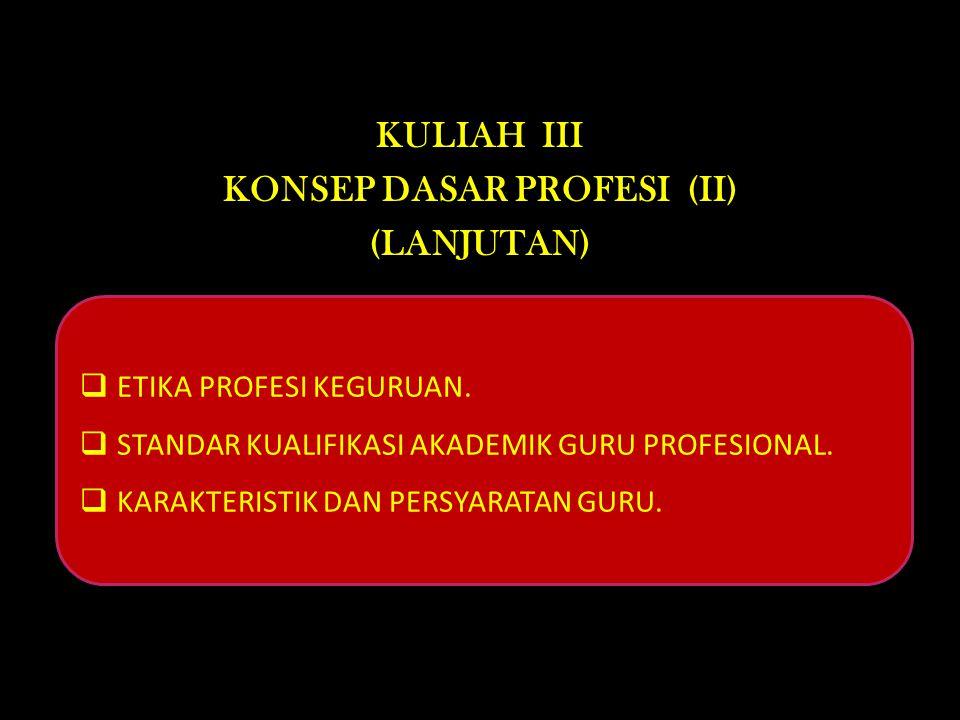 KULIAH III KONSEP DASAR PROFESI (II) (LANJUTAN)  ETIKA PROFESI KEGURUAN.