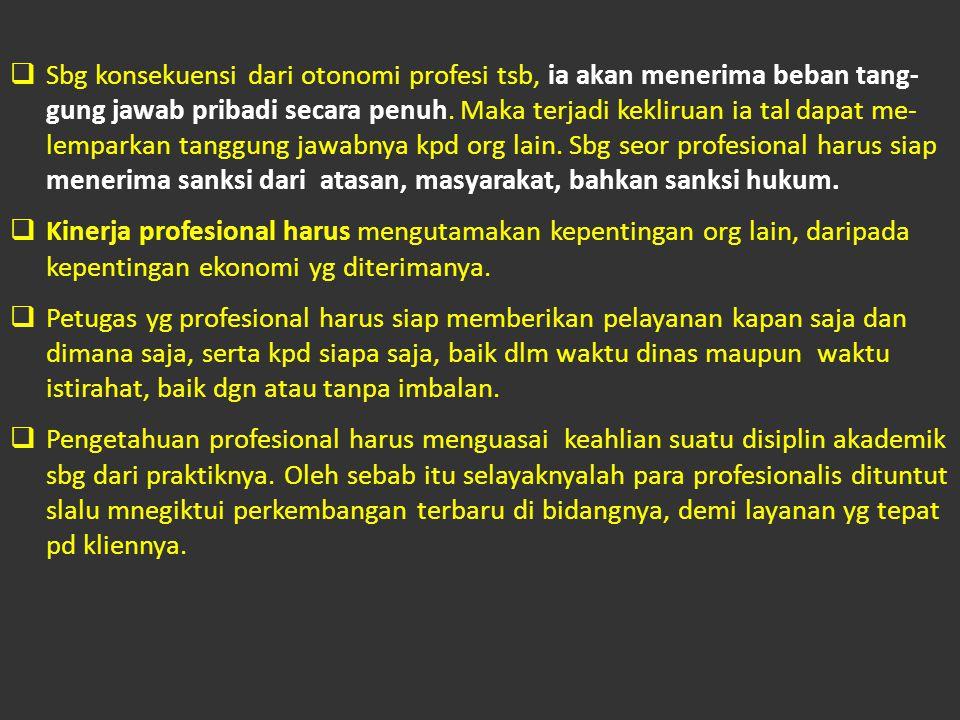  Sbg konsekuensi dari otonomi profesi tsb, ia akan menerima beban tang- gung jawab pribadi secara penuh.