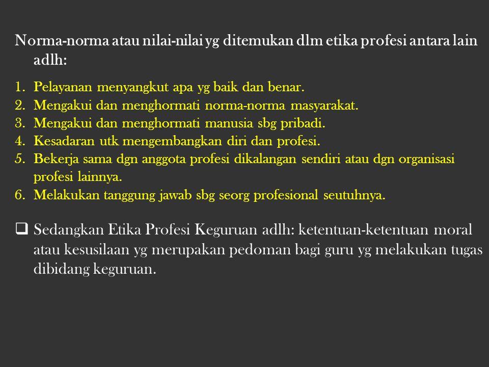 Norma-norma atau nilai-nilai yg ditemukan dlm etika profesi antara lain adlh: 1.Pelayanan menyangkut apa yg baik dan benar.