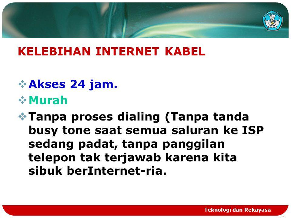 Teknologi dan Rekayasa KELEBIHAN INTERNET KABEL  Akses 24 jam.