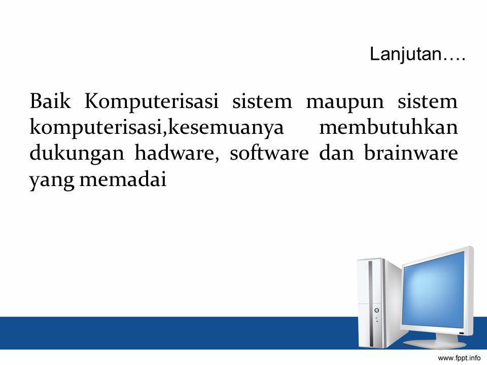 Baik Komputerisasi sistem maupun sistem komputerisasi,kesemuanya membutuhkan dukungan hadware, software dan brainware yang memadai Lanjutan….