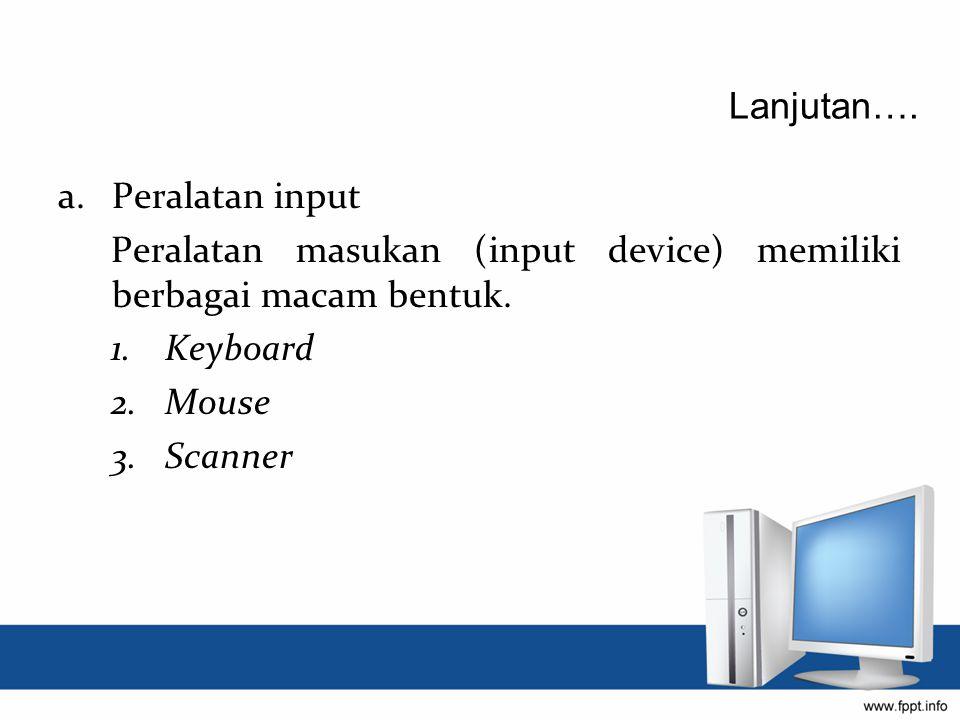a.Peralatan input Peralatan masukan (input device) memiliki berbagai macam bentuk. 1.Keyboard 2.Mouse 3.Scanner Lanjutan….