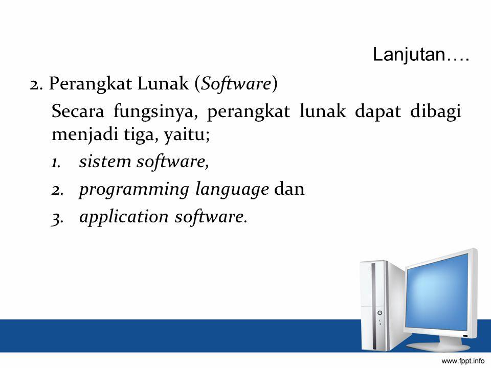 2. Perangkat Lunak (Software) Secara fungsinya, perangkat lunak dapat dibagi menjadi tiga, yaitu; 1.sistem software, 2.programming language dan 3.appl