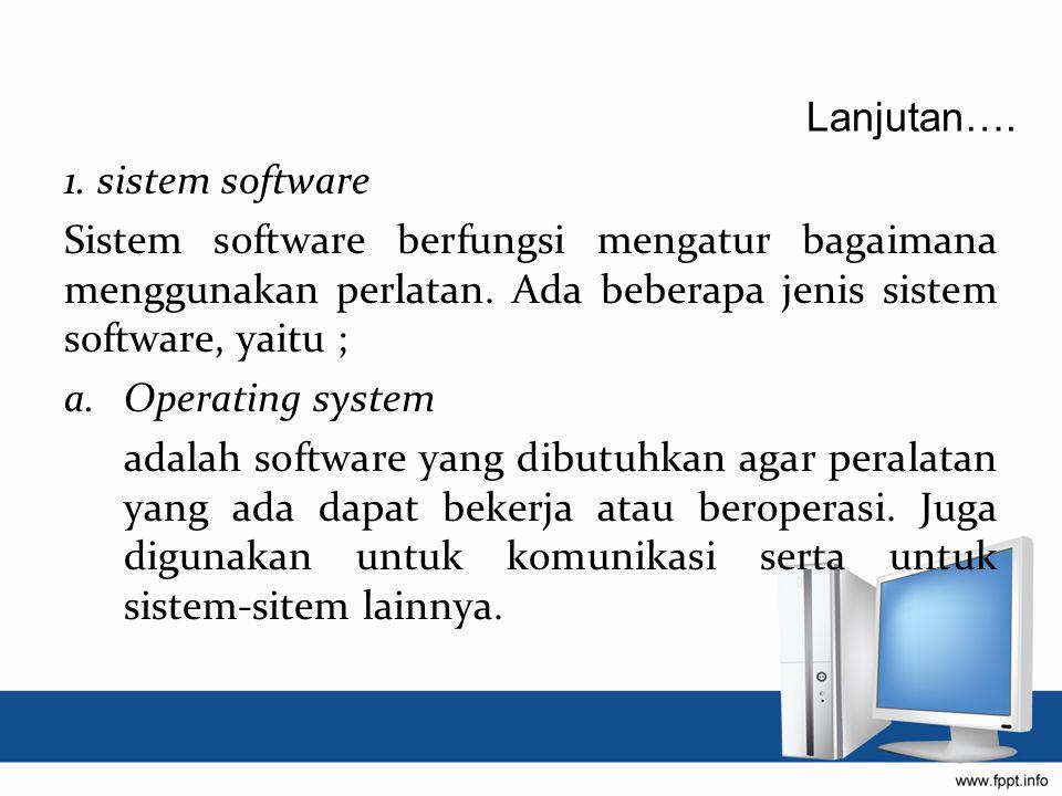 1. sistem software Sistem software berfungsi mengatur bagaimana menggunakan perlatan. Ada beberapa jenis sistem software, yaitu ; a.Operating system a