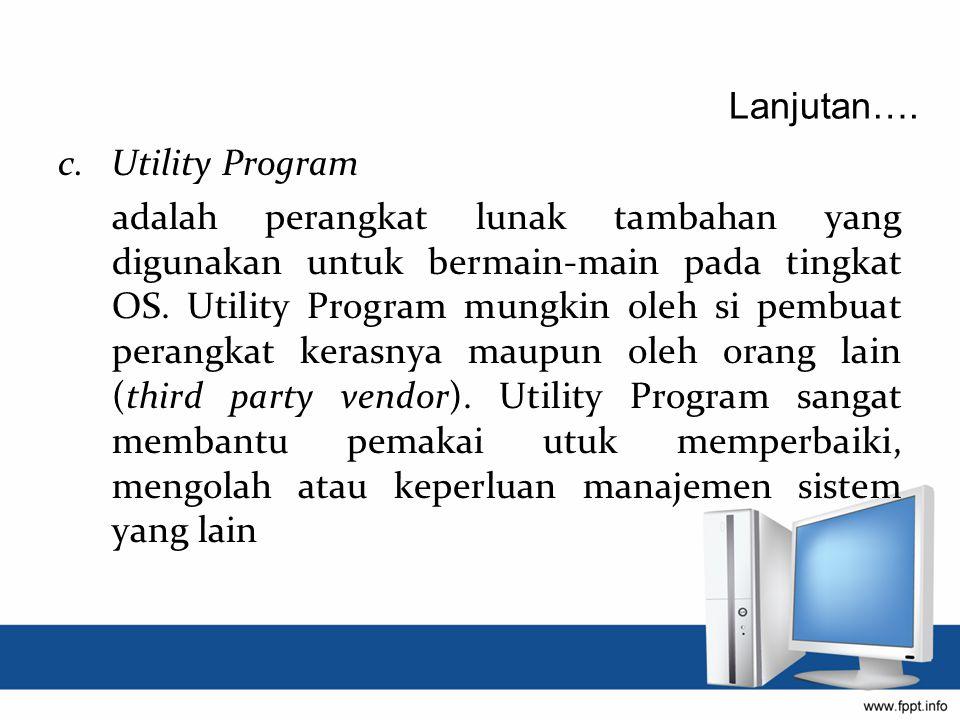 c. Utility Program adalah perangkat lunak tambahan yang digunakan untuk bermain-main pada tingkat OS. Utility Program mungkin oleh si pembuat perangka