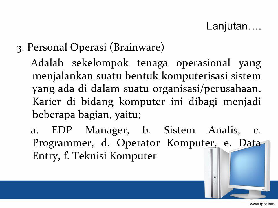 Lanjutan…. 3. Personal Operasi (Brainware) Adalah sekelompok tenaga operasional yang menjalankan suatu bentuk komputerisasi sistem yang ada di dalam s