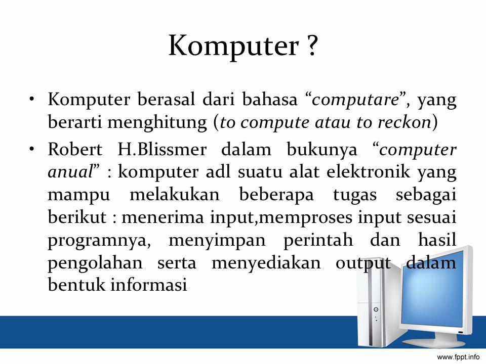 """Komputer ? Komputer berasal dari bahasa """"computare"""", yang berarti menghitung (to compute atau to reckon) Robert H.Blissmer dalam bukunya """"computer anu"""