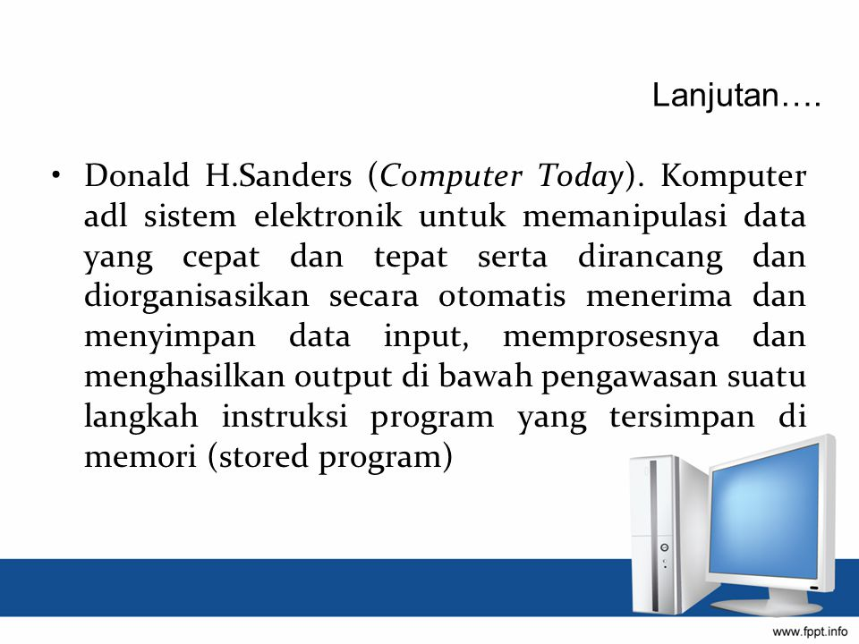 Donald H.Sanders (Computer Today). Komputer adl sistem elektronik untuk memanipulasi data yang cepat dan tepat serta dirancang dan diorganisasikan sec