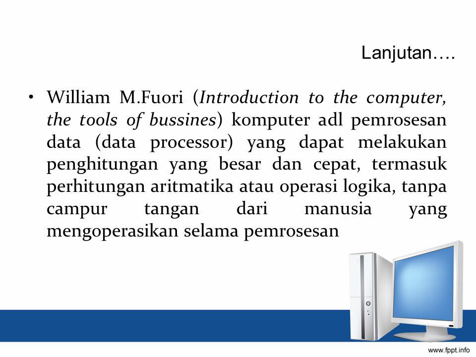 William M.Fuori (Introduction to the computer, the tools of bussines) komputer adl pemrosesan data (data processor) yang dapat melakukan penghitungan yang besar dan cepat, termasuk perhitungan aritmatika atau operasi logika, tanpa campur tangan dari manusia yang mengoperasikan selama pemrosesan Lanjutan….