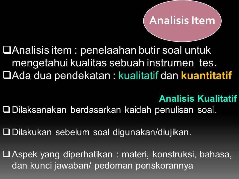  Analisis item : penelaahan butir soal untuk mengetahui kualitas sebuah instrumen tes.  Ada dua pendekatan : kualitatif dan kuantitatif Analisis Kua